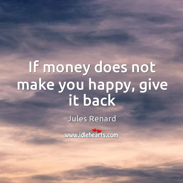 If money does not make you happy, give it back Jules Renard Picture Quote