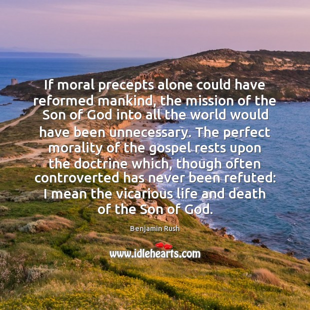 If moral precepts alone could have reformed mankind, the mission of the Image