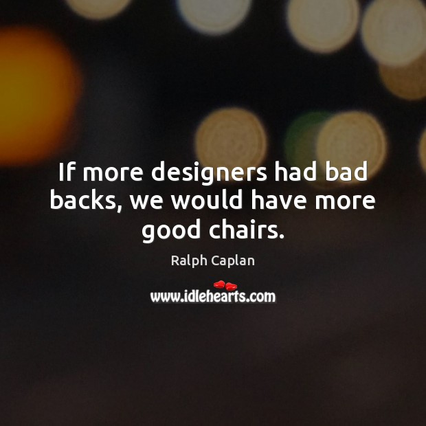 If more designers had bad backs, we would have more good chairs. Ralph Caplan Picture Quote