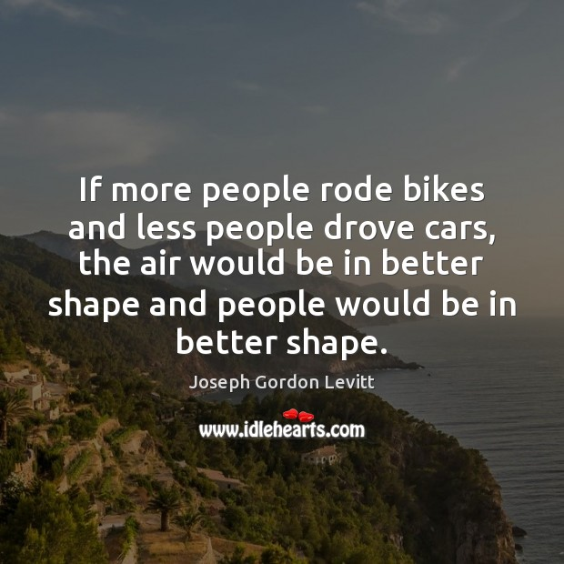 If more people rode bikes and less people drove cars, the air Joseph Gordon Levitt Picture Quote