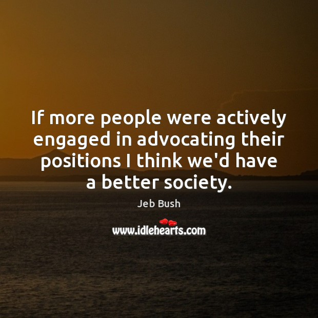 If more people were actively engaged in advocating their positions I think Jeb Bush Picture Quote