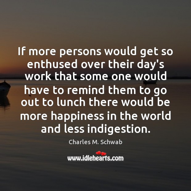 If more persons would get so enthused over their day's work that Charles M. Schwab Picture Quote