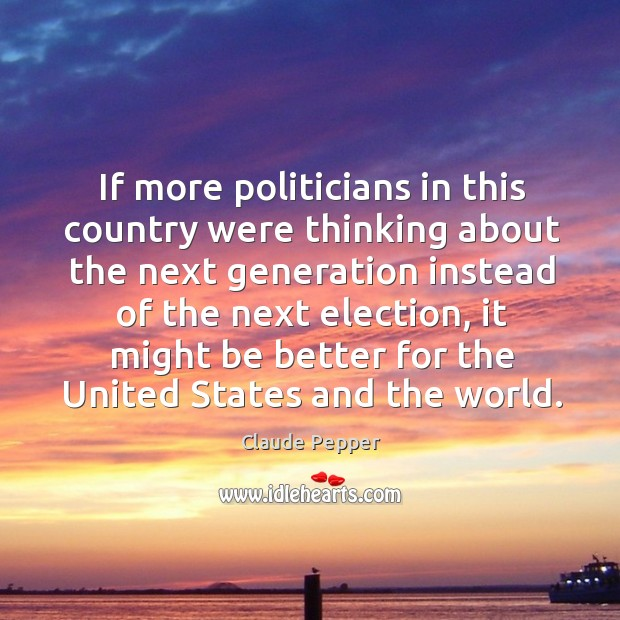 If more politicians in this country were thinking about the next generation instead of the next election Image