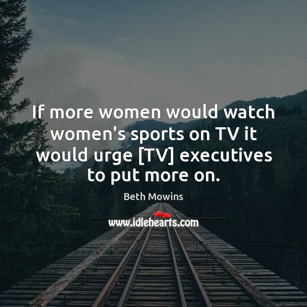 Image, If more women would watch women's sports on TV it would urge [