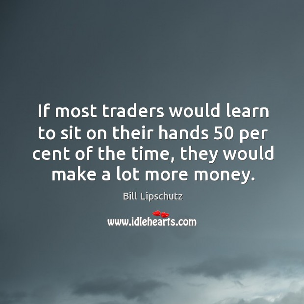 If most traders would learn to sit on their hands 50 per cent Image