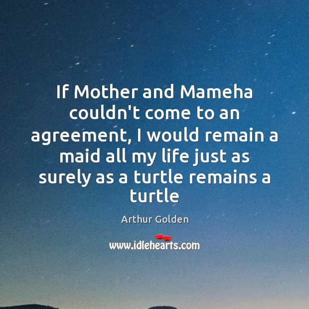 If Mother and Mameha couldn't come to an agreement, I would remain Arthur Golden Picture Quote