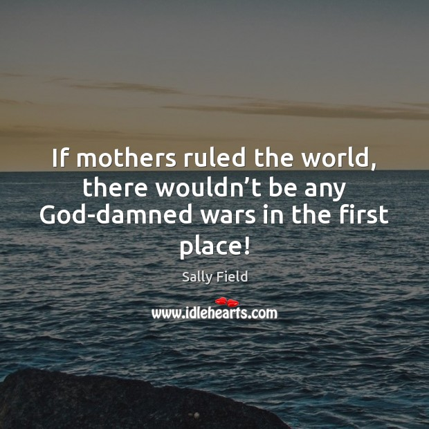 Image, If mothers ruled the world, there wouldn't be any God-damned wars in the first place!