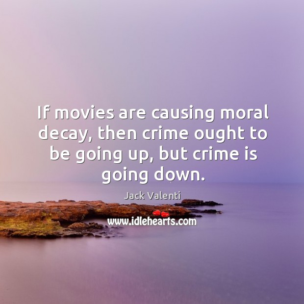 Image, If movies are causing moral decay, then crime ought to be going up, but crime is going down.