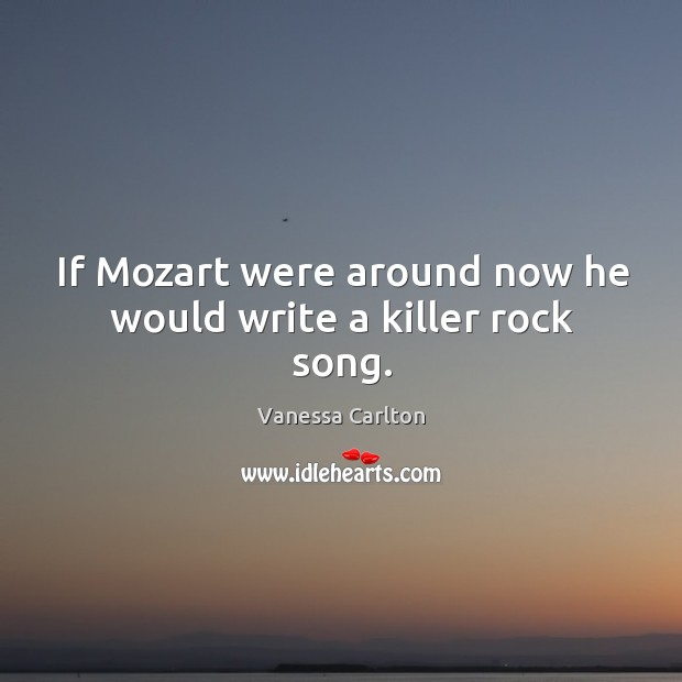 If mozart were around now he would write a killer rock song. Vanessa Carlton Picture Quote