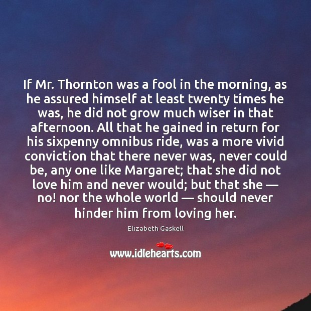 If Mr. Thornton was a fool in the morning, as he assured Elizabeth Gaskell Picture Quote