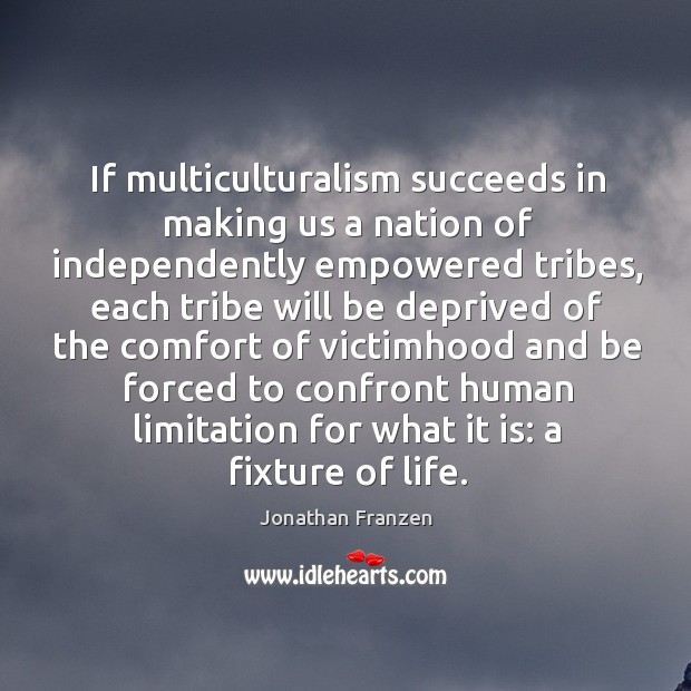 If multiculturalism succeeds in making us a nation of independently empowered tribes, Image