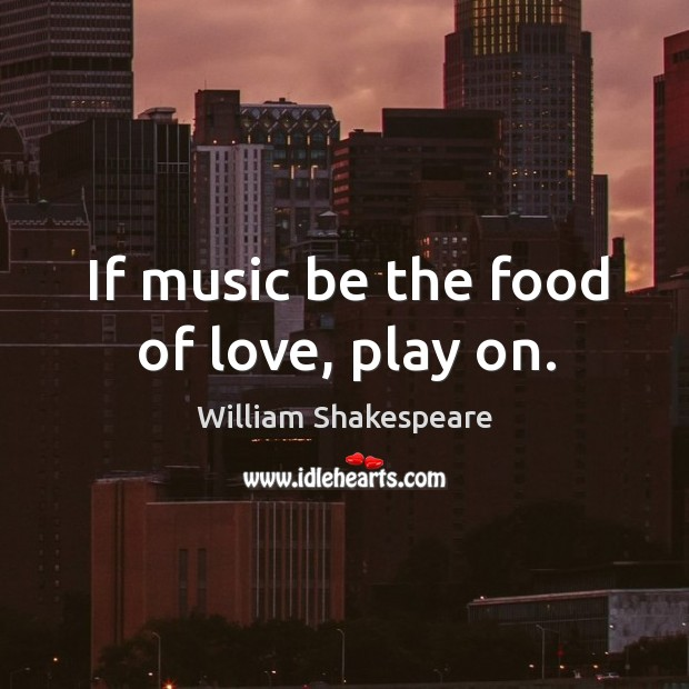 If music be the food of love, play on. Image
