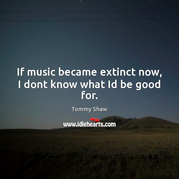If music became extinct now, I dont know what Id be good for. Good Quotes Image