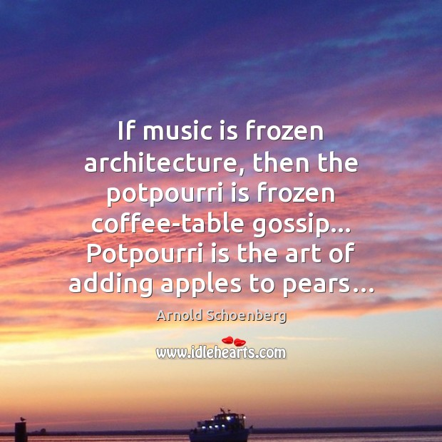 If music is frozen architecture, then the potpourri is frozen coffee-table gossip… Image