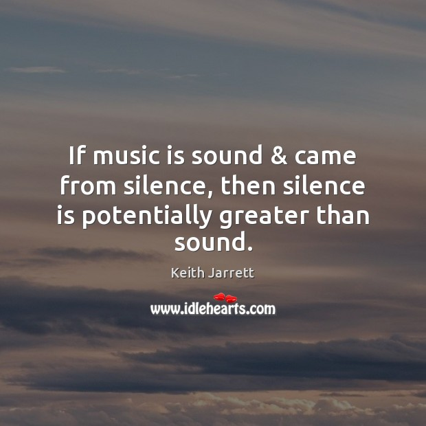 If music is sound & came from silence, then silence is potentially greater than sound. Keith Jarrett Picture Quote