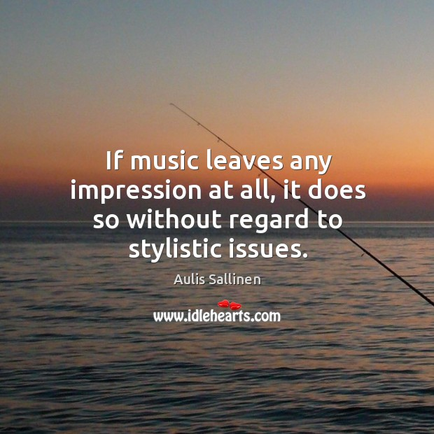 Image, If music leaves any impression at all, it does so without regard to stylistic issues.
