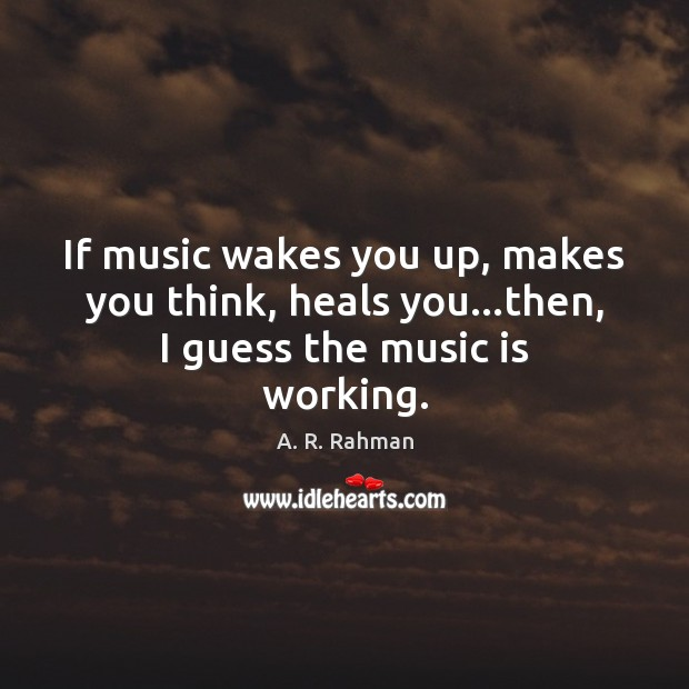 If music wakes you up, makes you think, heals you…then, I guess the music is working. A. R. Rahman Picture Quote