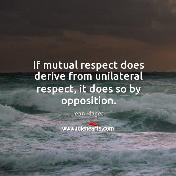 If mutual respect does derive from unilateral respect, it does so by opposition. Image