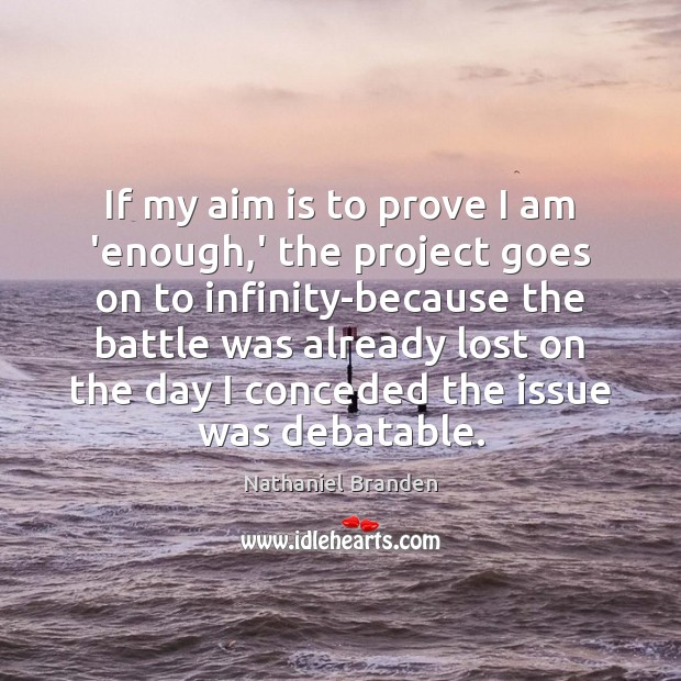 If my aim is to prove I am 'enough,' the project Nathaniel Branden Picture Quote