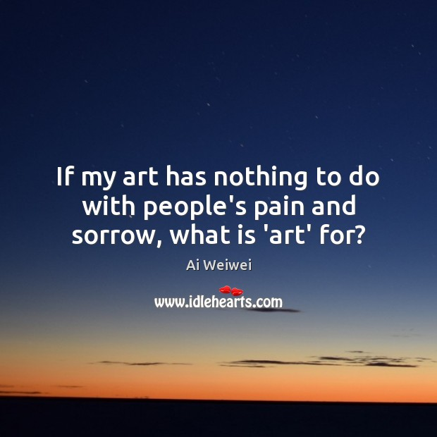If my art has nothing to do with people's pain and sorrow, what is 'art' for? Image
