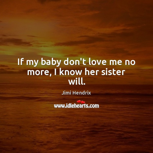 If my baby don't love me no more, I know her sister will. Jimi Hendrix Picture Quote