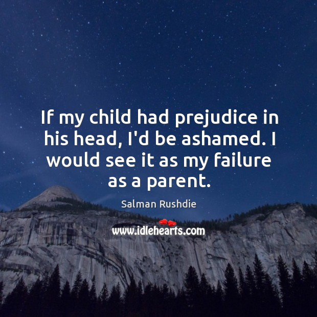 If my child had prejudice in his head, I'd be ashamed. I Image