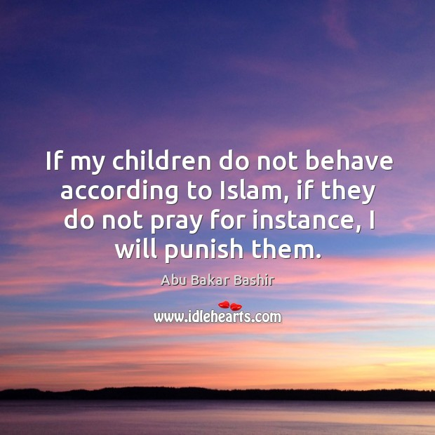 Image, If my children do not behave according to islam, if they do not pray for instance, I will punish them.