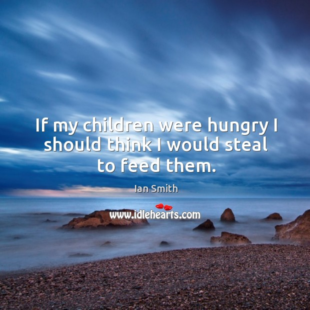 If my children were hungry I should think I would steal to feed them. Image