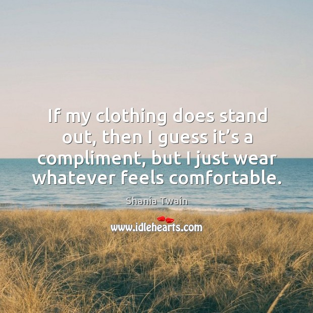If my clothing does stand out, then I guess it's a compliment, but I just wear whatever feels comfortable. Image