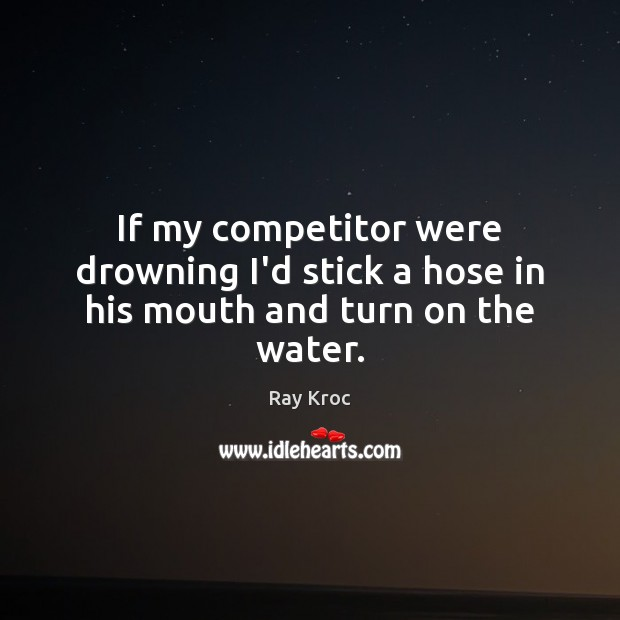 If my competitor were drowning I'd stick a hose in his mouth and turn on the water. Ray Kroc Picture Quote