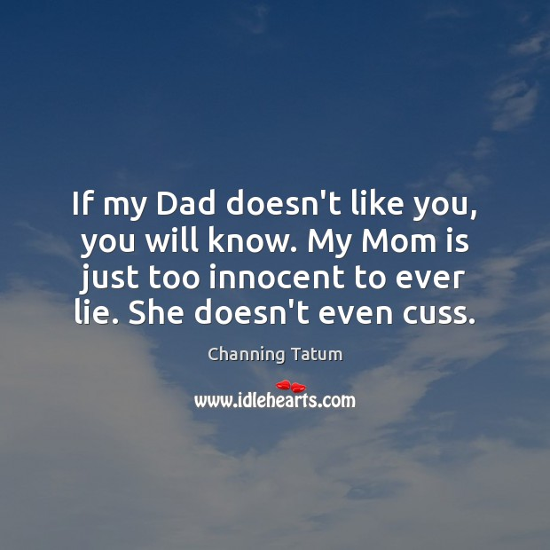 If my Dad doesn't like you, you will know. My Mom is Mom Quotes Image