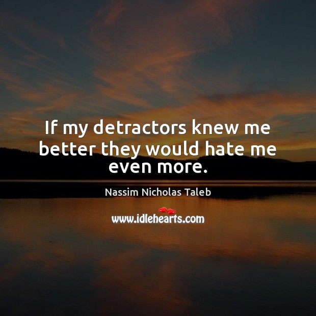 If my detractors knew me better they would hate me even more. Nassim Nicholas Taleb Picture Quote