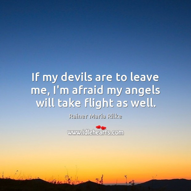 Image, If my devils are to leave me, I'm afraid my angels will take flight as well.