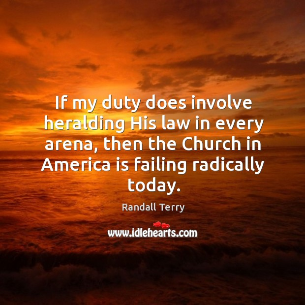 If my duty does involve heralding his law in every arena, then the church in america is failing radically today. Image