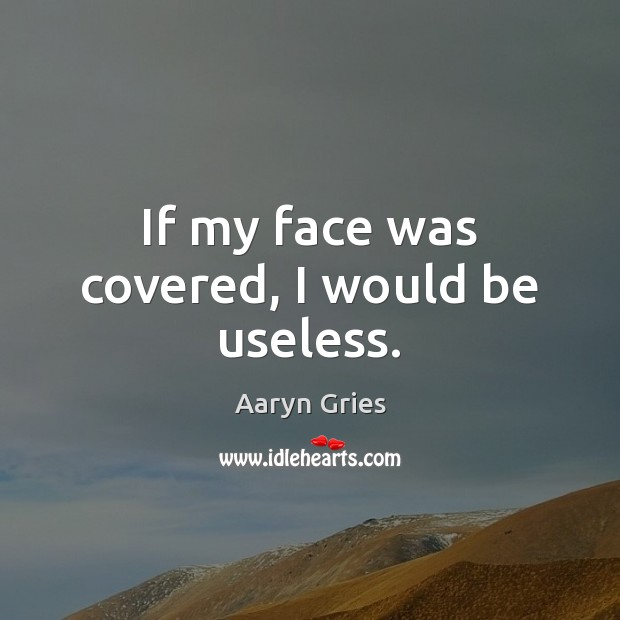 Image, If my face was covered, I would be useless.