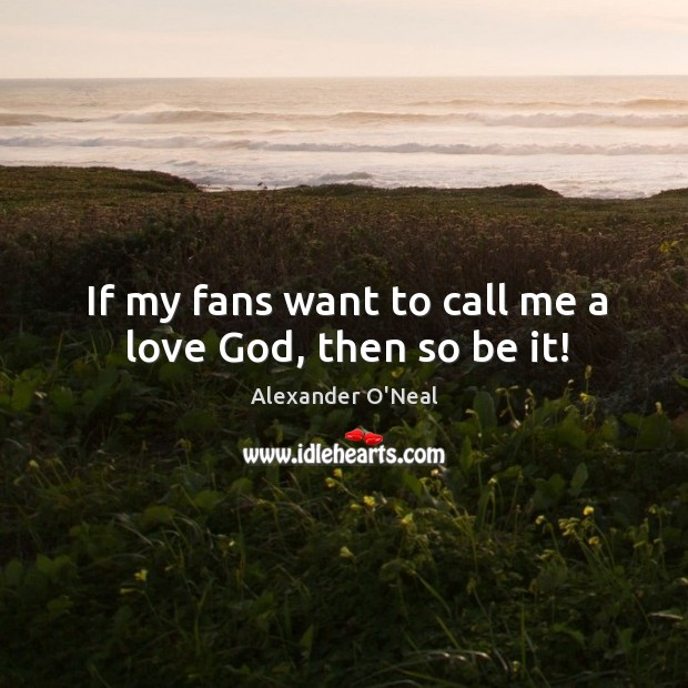 Image, If my fans want to call me a love god, then so be it!