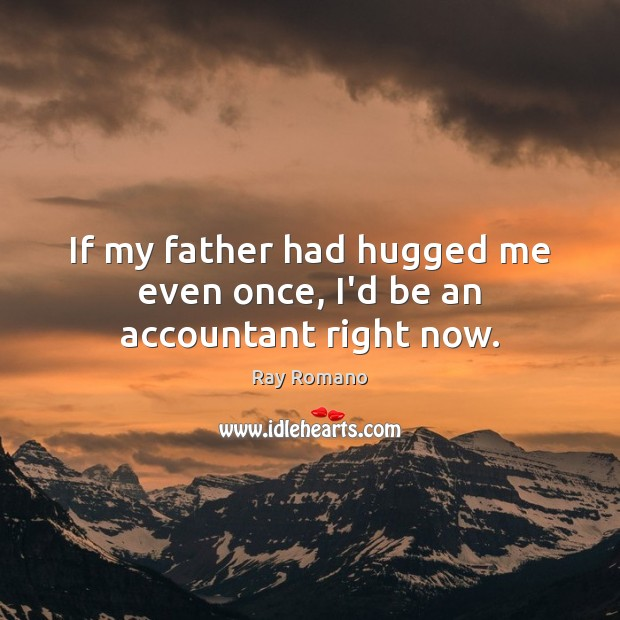 Image, If my father had hugged me even once, I'd be an accountant right now.