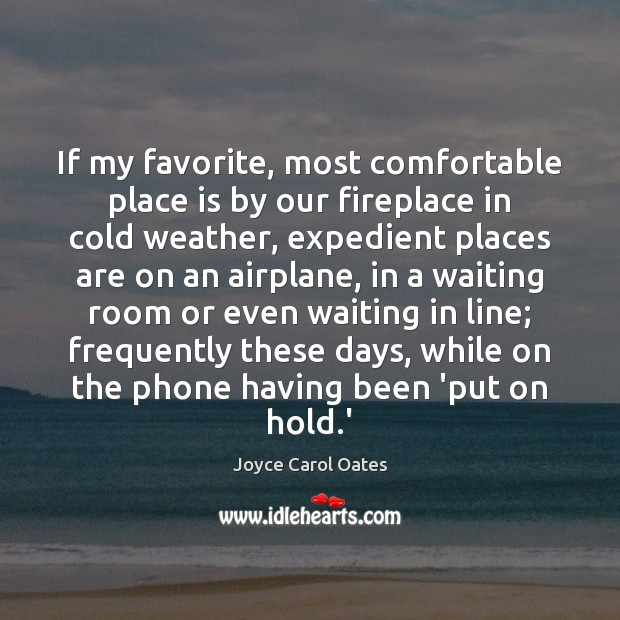 If my favorite, most comfortable place is by our fireplace in cold Joyce Carol Oates Picture Quote