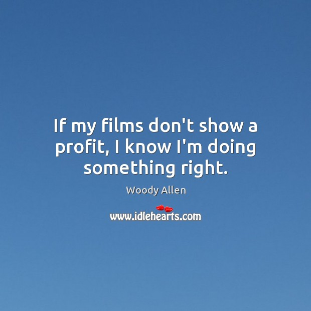 If my films don't show a profit, I know I'm doing something right. Image