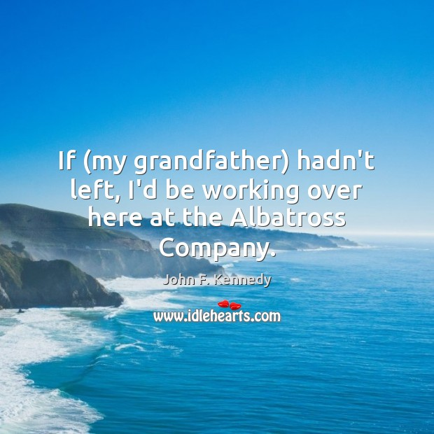 Image, If (my grandfather) hadn't left, I'd be working over here at the Albatross Company.