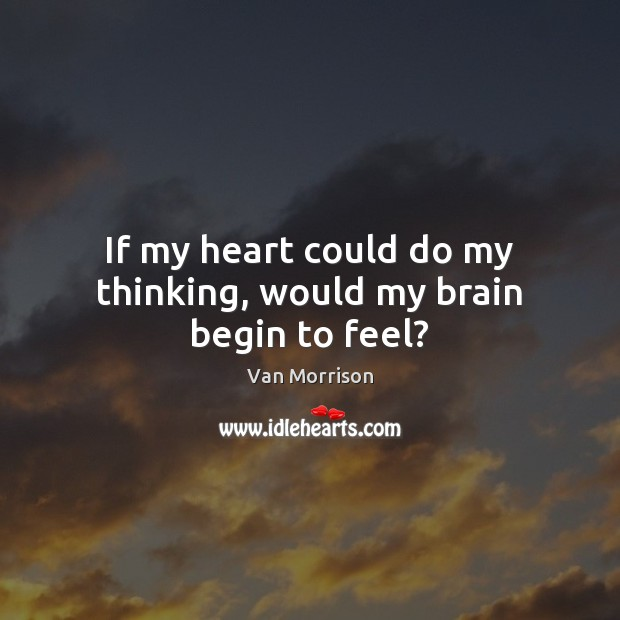 If my heart could do my thinking, would my brain begin to feel? Van Morrison Picture Quote