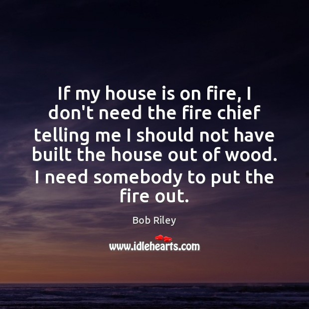 If my house is on fire, I don't need the fire chief Image
