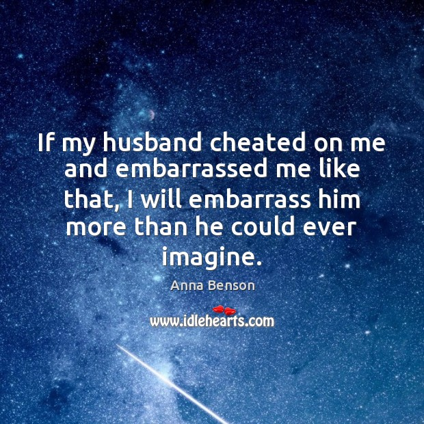 If my husband cheated on me and embarrassed me like that, I Image