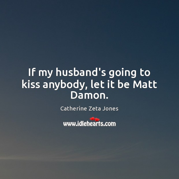 If my husband's going to kiss anybody, let it be Matt Damon. Catherine Zeta Jones Picture Quote