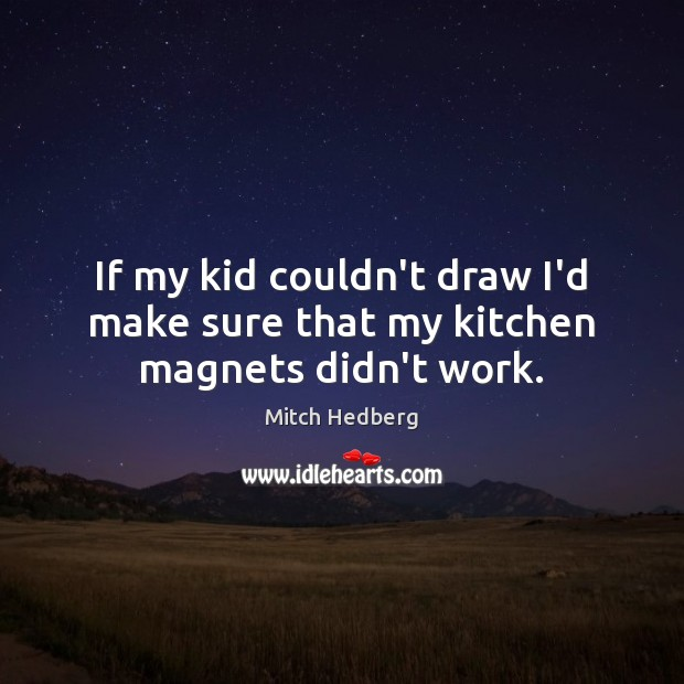 If my kid couldn't draw I'd make sure that my kitchen magnets didn't work. Mitch Hedberg Picture Quote