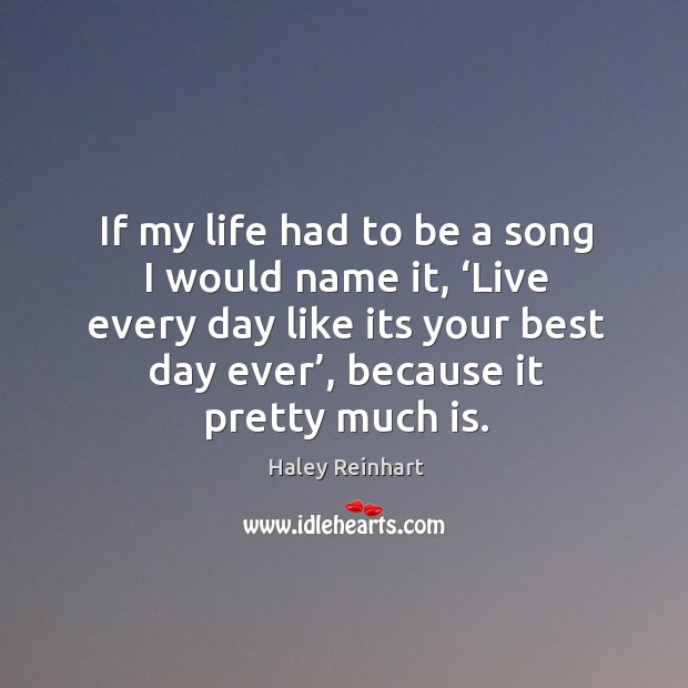If my life had to be a song I would name it, 'live every day like its your best day ever', because it pretty much is. Haley Reinhart Picture Quote