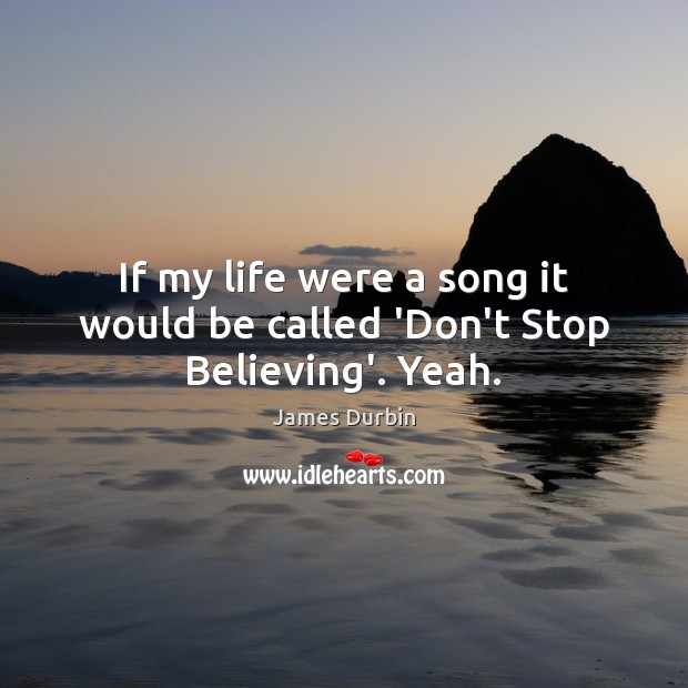 If my life were a song it would be called 'Don't Stop Believing'. Yeah. Image