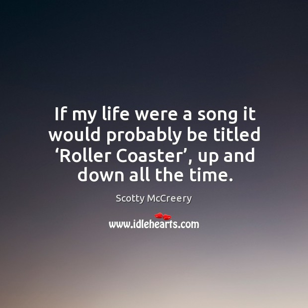If my life were a song it would probably be titled 'roller coaster', up and down all the time. Image