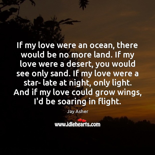 If my love were an ocean, there would be no more land. Jay Asher Picture Quote