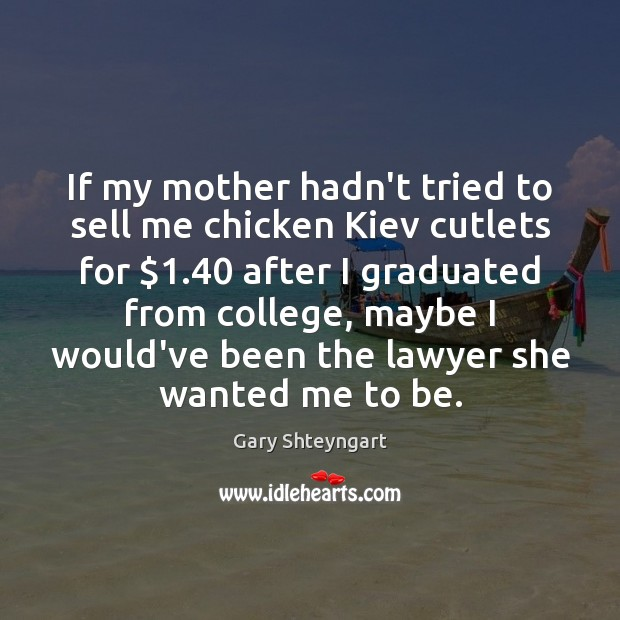 If my mother hadn't tried to sell me chicken Kiev cutlets for $1.40 Gary Shteyngart Picture Quote